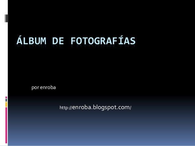 ÁLBUM DE FOTOGRAFÍAS por enroba http://enroba.blogspot.com/
