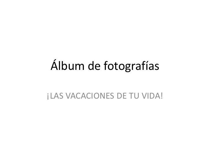 Álbum de fotografías<br />¡LAS VACACIONES DE TU VIDA!<br />