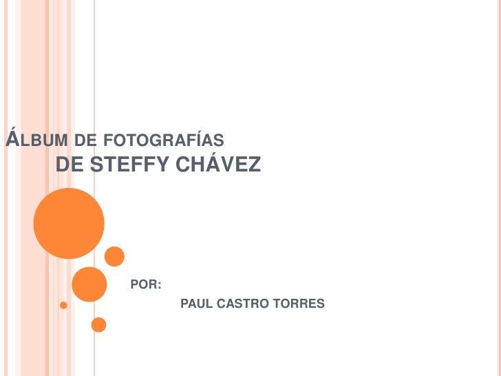 ÁLBUM DE FOTOGRAFÍAS    DE STEFFY CHÁVEZ         POR:                PAUL CASTRO TORRES