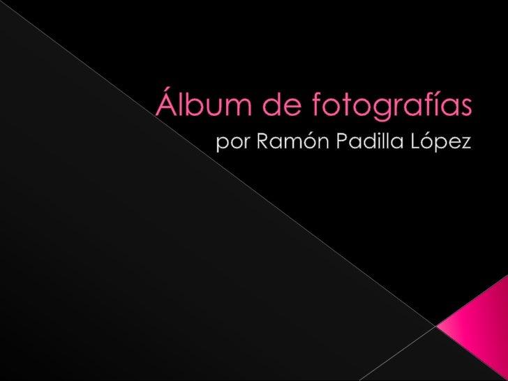 Álbum de fotografías<br />por Ramón Padilla López<br />