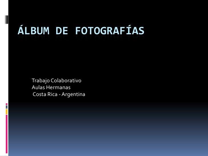 ÁLBUM DE FOTOGRAFÍAS  Trabajo Colaborativo  Aulas Hermanas  Costa Rica - Argentina