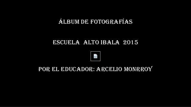 ÁLBUM DE FOTOGRAFÍAS ESCUELA ALTO IBALA 2015 POR EL EDUCADOR: ARCELIO MONRROY