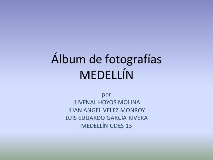 Álbum de fotografíasMEDELLÍN<br />por <br />JUVENAL HOYOS MOLINA<br />JUAN ANGEL VELEZ MONROY<br />LUIS EDUARDO GARCÍA RIV...