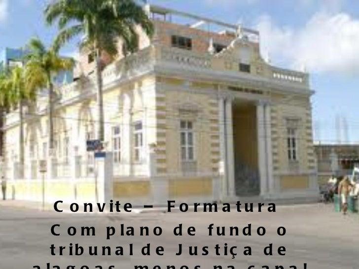 Convite – Formatura  Com plano de fundo o tribunal de Justiça de alagoas, menos na capa!