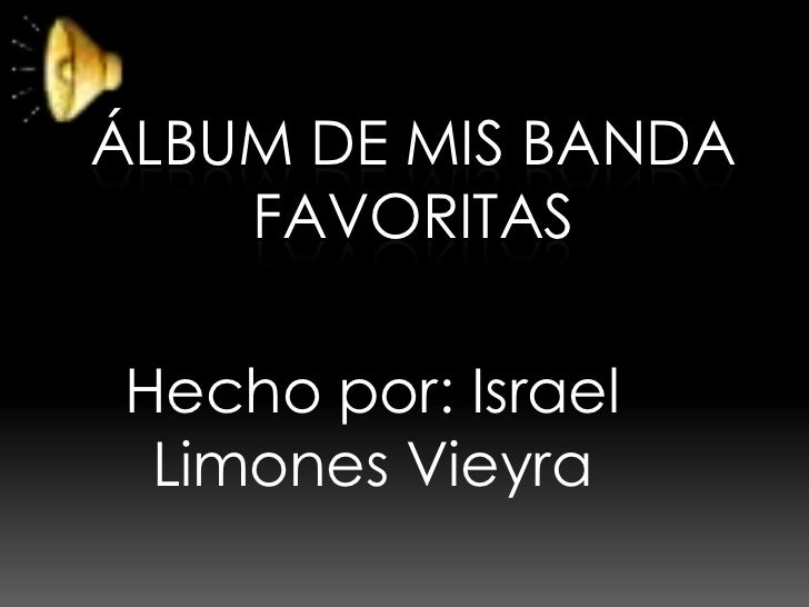 ÁLBUM DE MIS BANDA    FAVORITASHecho por: Israel Limones Vieyra