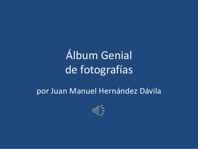 Álbum Genial de fotografías por Juan Manuel Hernández Dávila
