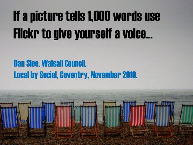 If a picture tells 1,000 words use Flickr to give yourself a voice