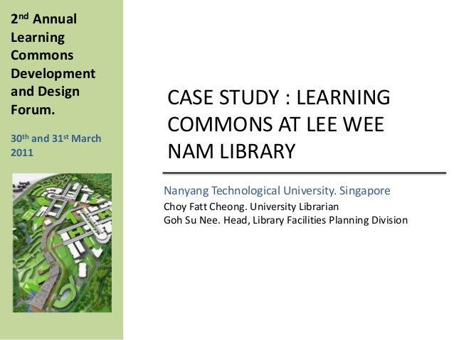 CASE STUDY : LEARNINGCOMMONS AT LEE WEENAM LIBRARYNanyang Technological University. SingaporeChoy Fatt Cheong. University ...