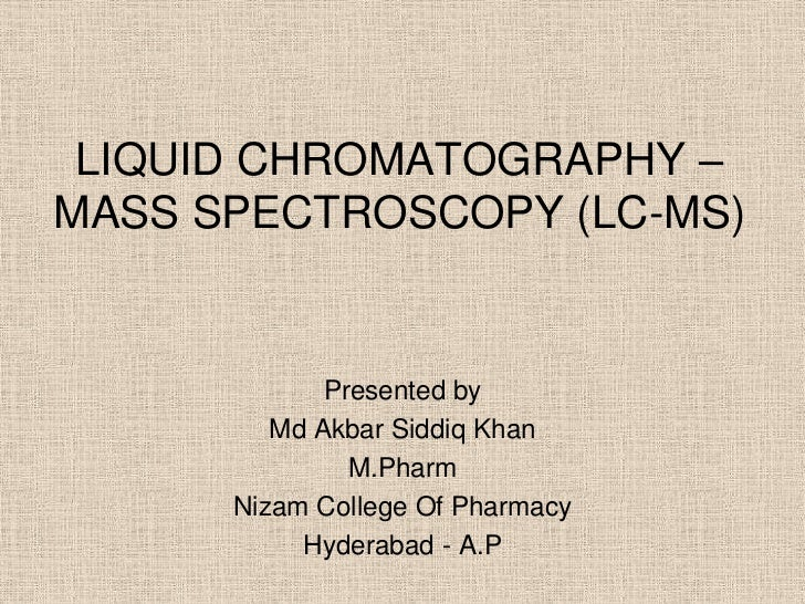 LIQUID CHROMATOGRAPHY –MASS SPECTROSCOPY (LC-MS)             Presented by         Md Akbar Siddiq Khan               M.Pha...