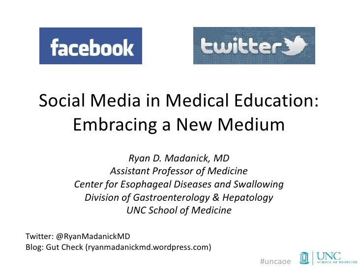 Social Media in Medical Education:       Embracing a New Medium                        Ryan D. Madanick, MD               ...