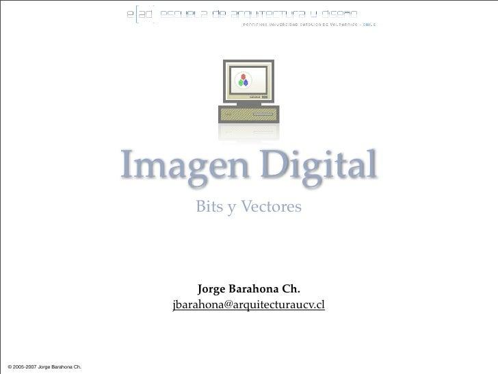 Imagen Digital                                        Bits y Vectores                                            Jorge Bar...