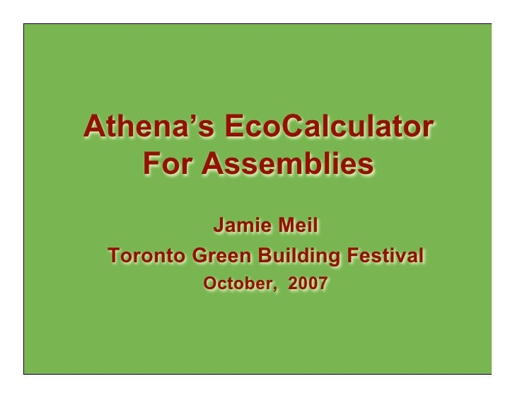 Athena's EcoCalculator    For Assemblies            Jamie Meil  Toronto Green Building Festival           October, 2007
