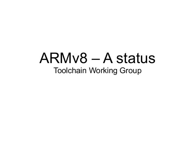 ARMv8 – A status Toolchain Working Group