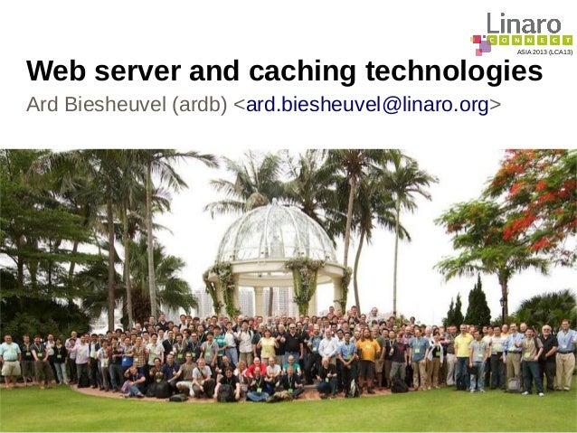 ASIA 2013 (LCA13) Web server and caching technologies Ard Biesheuvel (ardb) <ard.biesheuvel@linaro.org>