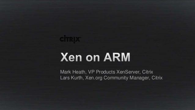Mark Heath, VP Products XenServer, Citrix Lars Kurth, Xen.org Community Manager, Citrix