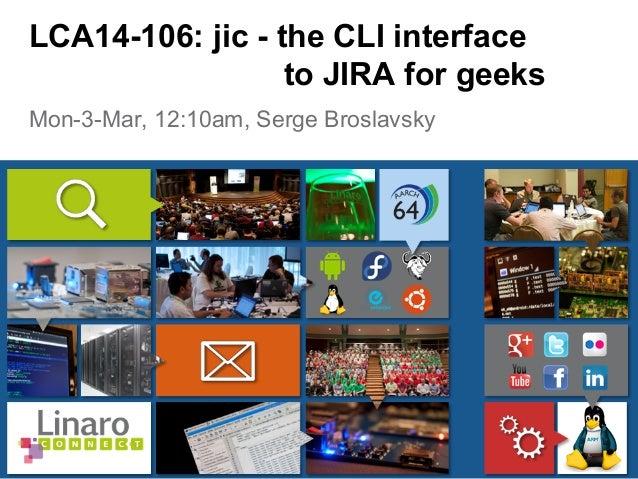 Mon-3-Mar, 12:10am, Serge Broslavsky LCA14-106: jic - the CLI interface to JIRA for geeks