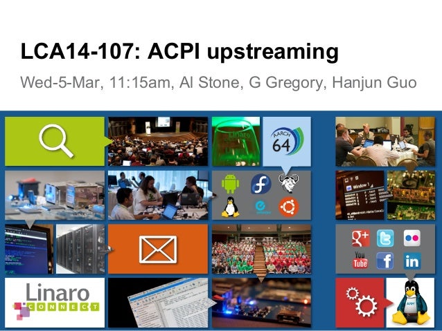 Wed-5-Mar, 11:15am, Al Stone, G Gregory, Hanjun Guo LCA14-107: ACPI upstreaming