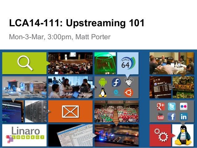 Mon-3-Mar, 3:00pm, Matt Porter LCA14-111: Upstreaming 101