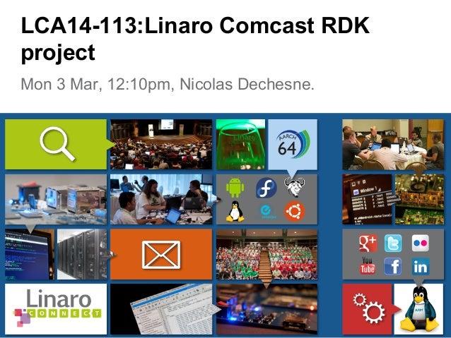 Mon 3 Mar, 12:10pm, Nicolas Dechesne. LCA14-113:Linaro Comcast RDK project