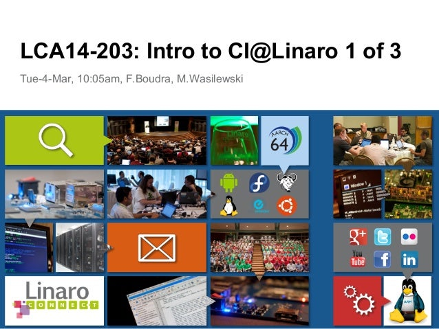 Tue-4-Mar, 10:05am, F.Boudra, M.Wasilewski LCA14-203: Intro to CI@Linaro 1 of 3