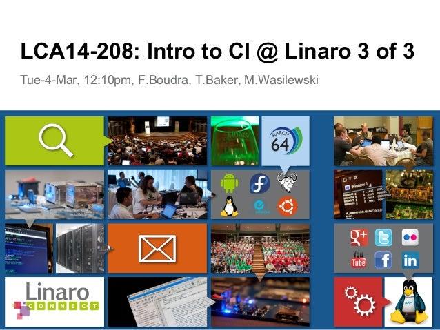 Tue-4-Mar, 12:10pm, F.Boudra, T.Baker, M.Wasilewski LCA14-208: Intro to CI @ Linaro 3 of 3