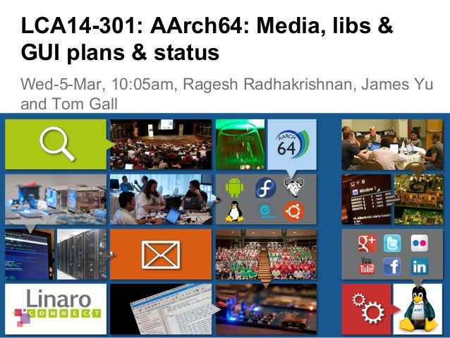 Wed-5-Mar, 10:05am, Ragesh Radhakrishnan, James Yu and Tom Gall LCA14-301: AArch64: Media, libs & GUI plans & status