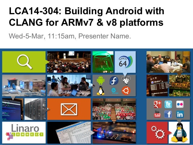 Wed-5-Mar, 11:15am, Presenter Name. LCA14-304: Building Android with CLANG for ARMv7 & v8 platforms