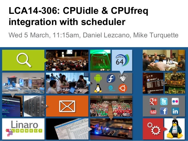 Wed 5 March, 11:15am, Daniel Lezcano, Mike Turquette LCA14-306: CPUidle & CPUfreq integration with scheduler