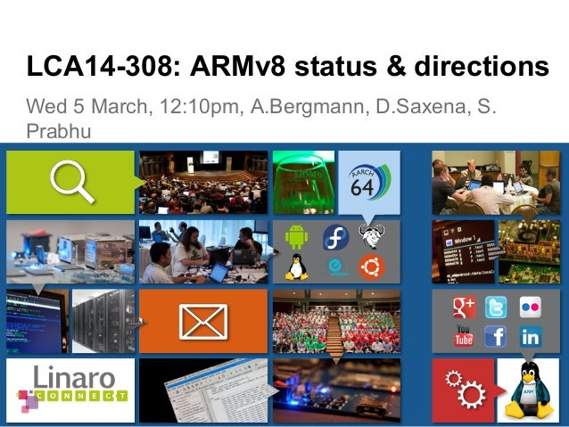 Wed 5 March, 12:10pm, A.Bergmann, D.Saxena, S. Prabhu LCA14-308: ARMv8 status & directions