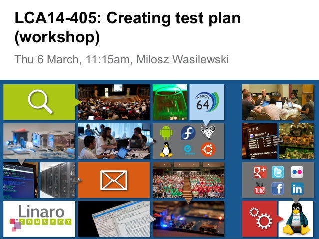 Thu 6 March, 11:15am, Milosz Wasilewski LCA14-405: Creating test plan (workshop)