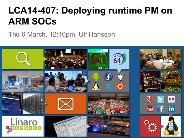 Thu 6 March, 12:10pm, Ulf Hansson LCA14-407: Deploying runtime PM on ARM SOCs