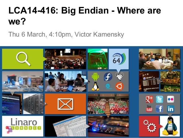 Thu 6 March, 4:10pm, Victor Kamensky LCA14-416: Big Endian - Where are we?