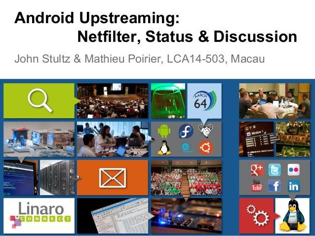 John Stultz & Mathieu Poirier, LCA14-503, Macau Android Upstreaming: Netfilter, Status & Discussion