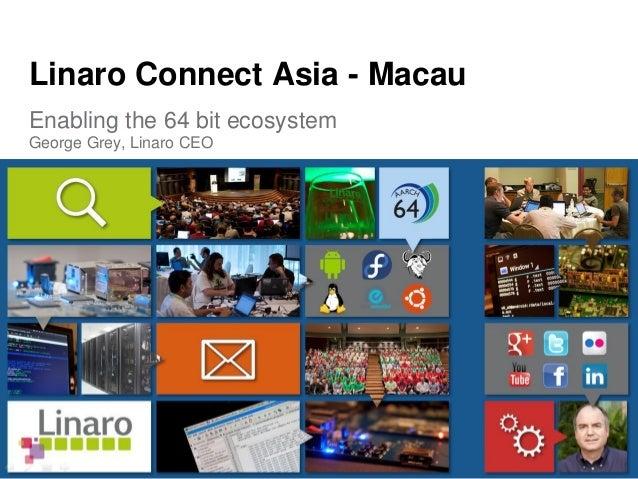 Enabling the 64 bit ecosystem George Grey, Linaro CEO Linaro Connect Asia - Macau