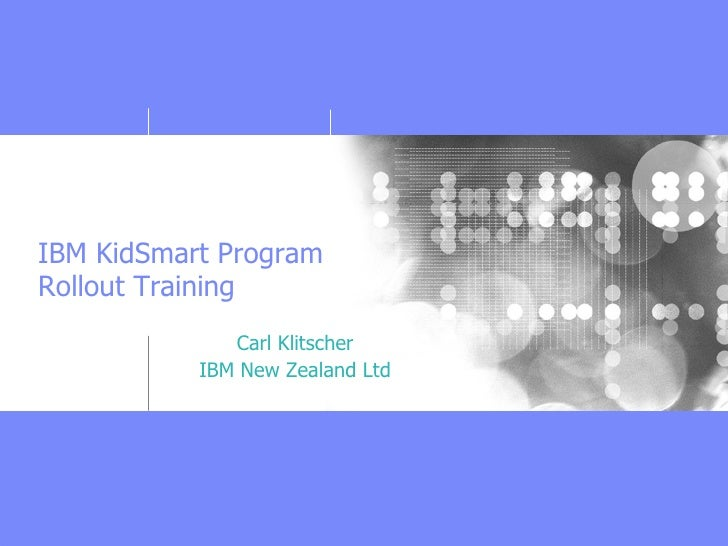 IBM KidSmart Program Rollout Training               Carl Klitscher            IBM New Zealand Ltd