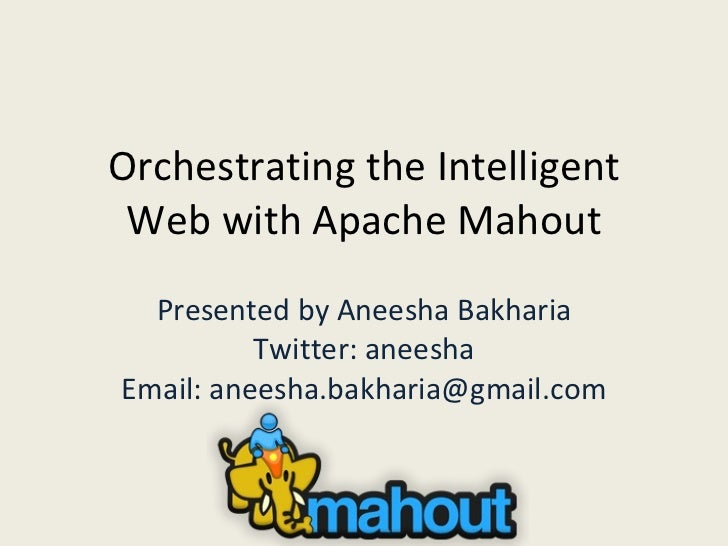 Orchestrating the Intelligent Web with Apache Mahout Presented by Aneesha Bakharia Twitter: aneesha Email: aneesha.bakhari...