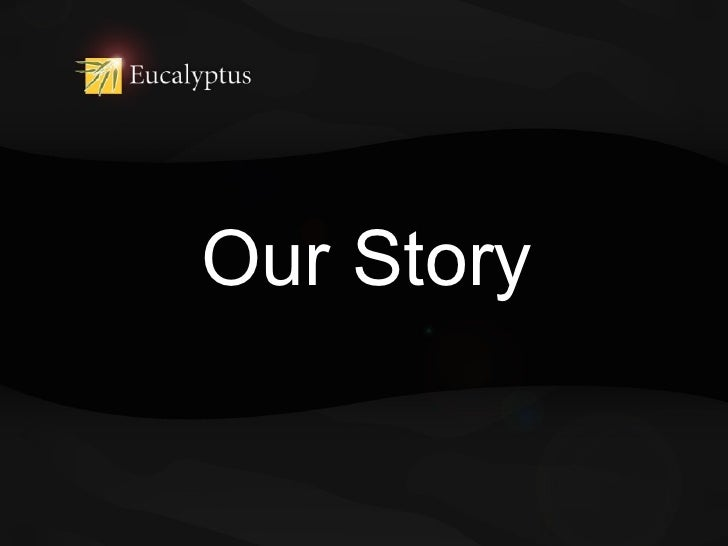 Eucalyptus: Our Story. Presented at LCA2011