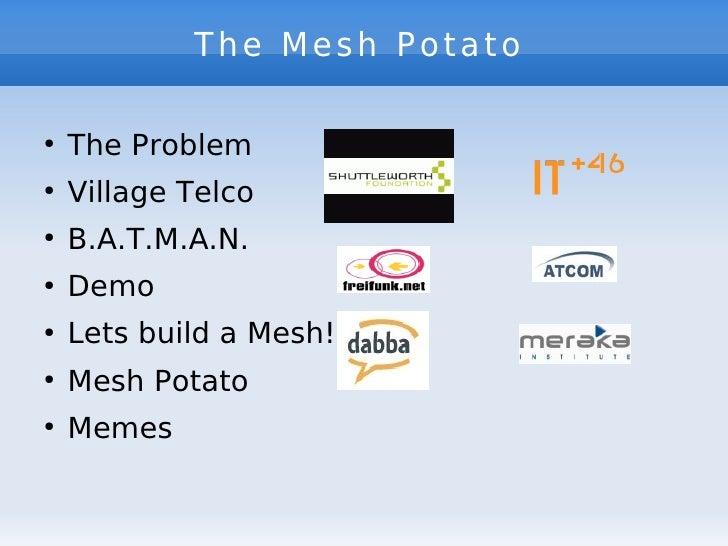 The Mesh Potato      The Problem ●        Village Telco ●        B.A.T.M.A.N. ●        Demo ●        Lets build a Mesh! ● ...