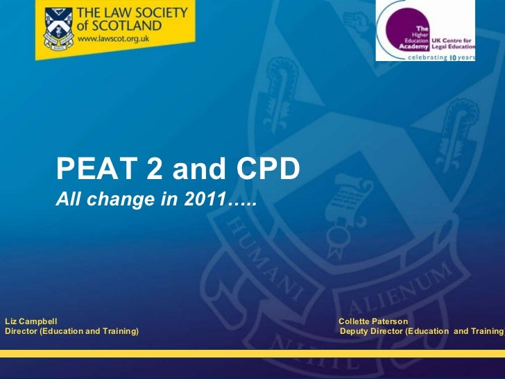 PEAT 2 and CPD All change in 2011….. <ul><li>Liz Campbell   Collette Paterson  </li></ul><ul><li>Director (Education and T...