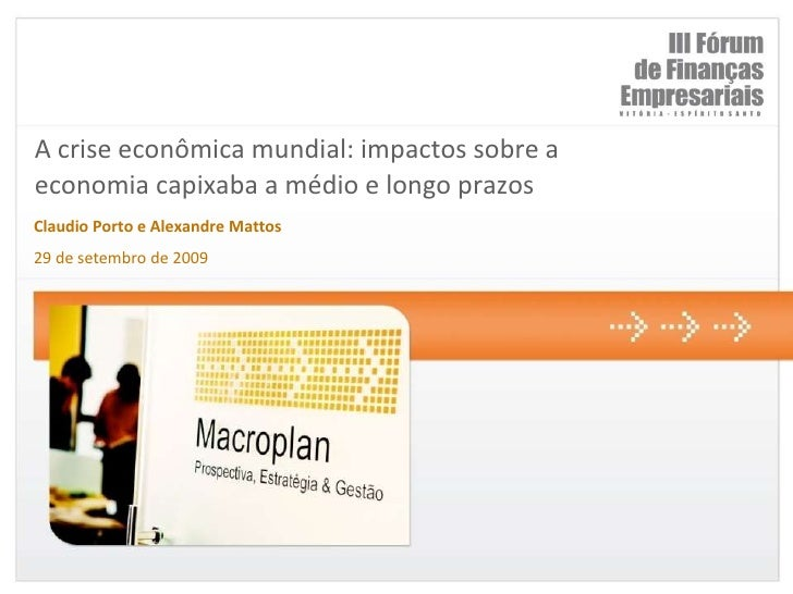 A crise econômica mundial: impactos sobre a economia capixaba a médio e longo prazos <br />Claudio Porto e Alexandre Matto...