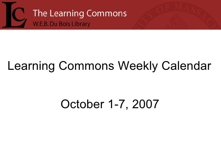 Learning Commons Weekly Calendar October 1-7, 2007