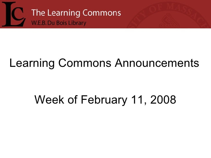 Learning Commons Announcements Week of February 11, 2008