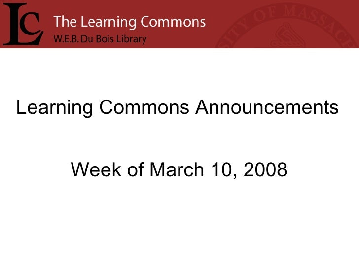 Learning Commons Announcements Week of March 10, 2008