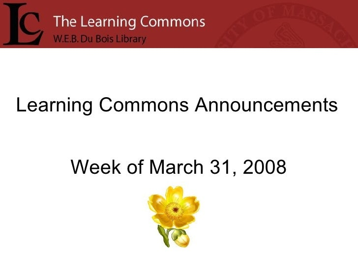 Learning Commons Announcements Week of March 31, 2008