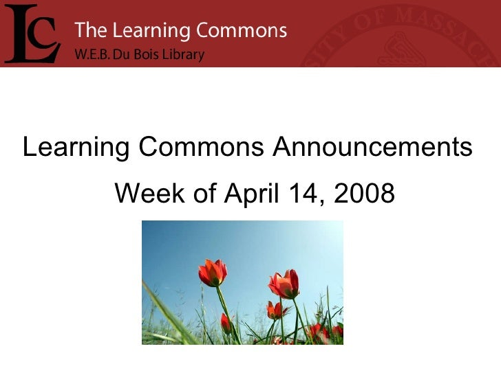 Learning Commons Announcements Week of April 14, 2008