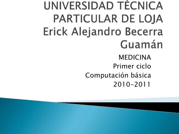 UNIVERSIDAD TÉCNICA PARTICULAR DE LOJAErick Alejandro Becerra Guamán<br />MEDICINA<br />Primer ciclo<br />Computación bási...