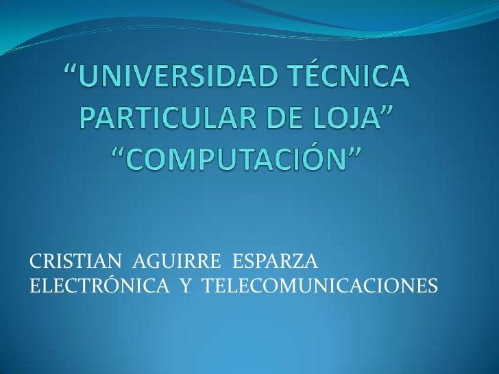 """""""UNIVERSIDAD TÉCNICA PARTICULAR DE LOJA""""""""COMPUTACIÓN""""<br />CRISTIAN  AGUIRRE  ESPARZA<br />ELECTRÓNICA  Y  TELECOMUNICACIO..."""