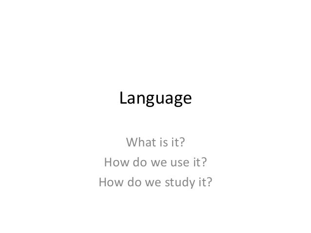 Language What is it? How do we use it? How do we study it?