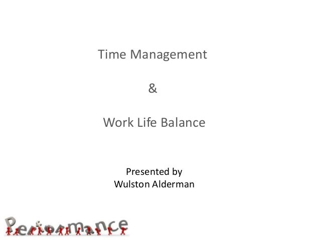 Time Management & Work Life Balance Presented by Wulston Alderman