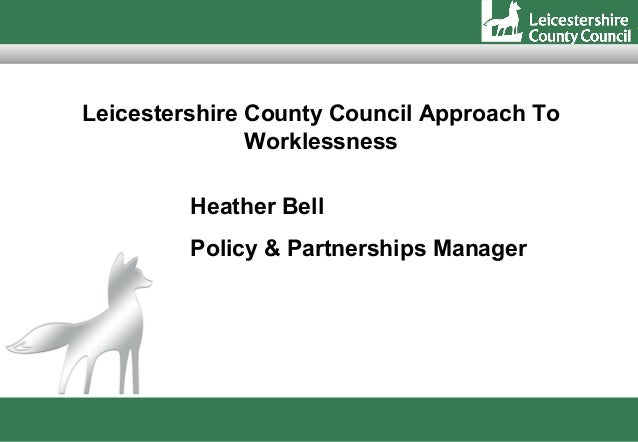 Leicestershire County Council Approach To               Worklessness         Heather Bell         Policy & Partnerships Ma...